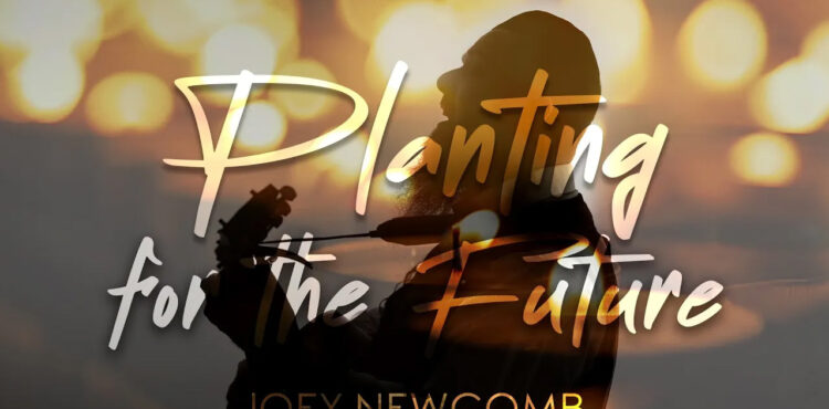 PLANTING FOR THE FUTURE - Joey Newcomb